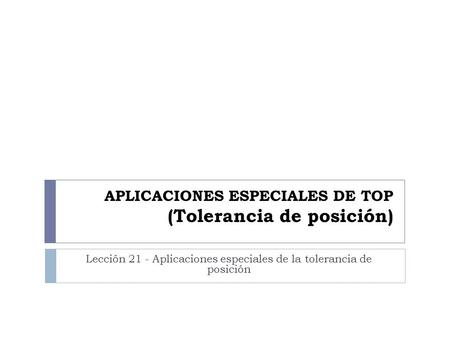 APLICACIONES ESPECIALES DE TOP (Tolerancia de posición)