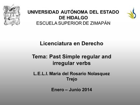 UNIVERSIDAD AUTÓNOMA DEL ESTADO DE HIDALGO ESCUELA SUPERIOR DE ZIMAPÁN Licenciatura en Derecho Tema: Past Simple regular and irregular verbs L.E.L.I. Maria.