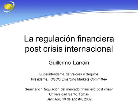La regulación financiera post crisis internacional Guillermo Larrain Superintendente de Valores y Seguros Presidente, IOSCO Emerging Markets Committee.