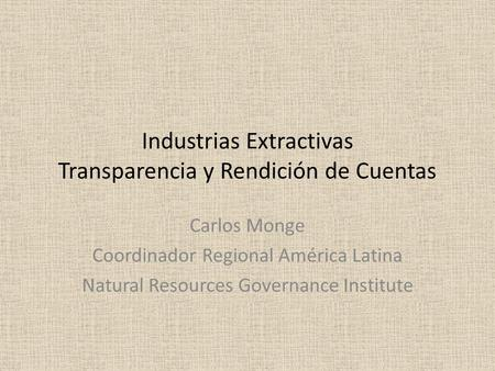 Industrias Extractivas Transparencia y Rendición de Cuentas Carlos Monge Coordinador Regional América Latina Natural Resources Governance Institute.