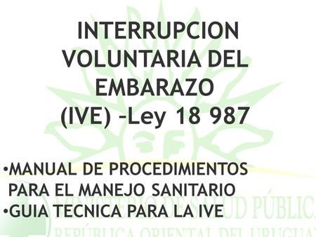INTERRUPCION VOLUNTARIA DEL EMBARAZO (IVE) –Ley 18 987 MANUAL DE PROCEDIMIENTOS PARA EL MANEJO SANITARIO GUIA TECNICA PARA LA IVE.