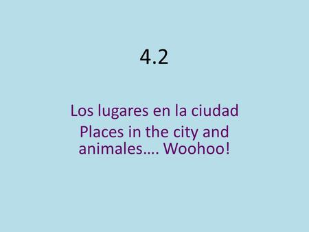 4.2 Los lugares en la ciudad Places in the city and animales…. Woohoo!