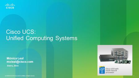 LE-40109-00 © 2013 Cisco and/or its affiliates. All rights reserved. 1 Cisco UCS: Unified Computing Systems Enero, 2015 Mónica Leal