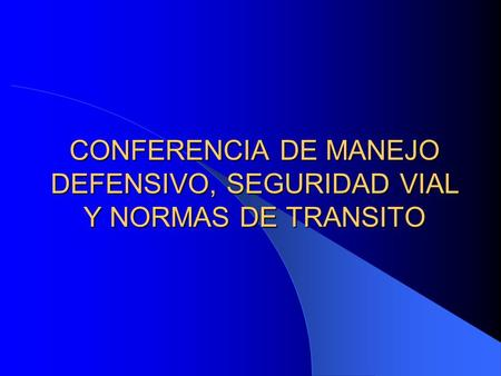 CONFERENCIA DE MANEJO DEFENSIVO, SEGURIDAD VIAL Y NORMAS DE TRANSITO.