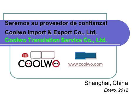Seremos su proveedor de confianza! Coolwo Import & Export Co., Ltd. Coolwo Translation Service Co., Ltd. Shanghai, China Enero, 2012 www.coolwo.com.