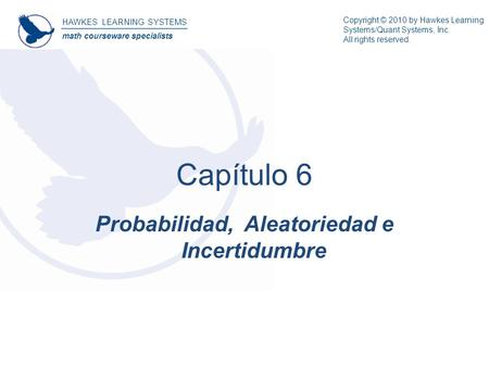 HAWKES LEARNING SYSTEMS math courseware specialists Probabilidad, Aleatoriedad e Incertidumbre Capítulo 6 Copyright © 2010 by Hawkes Learning Systems/Quant.