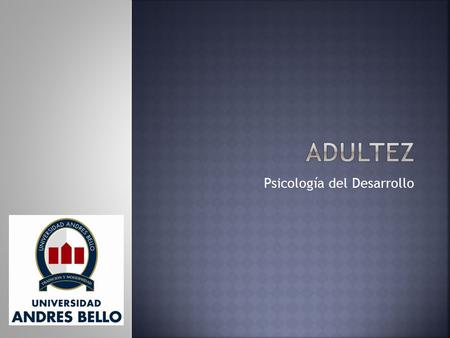 Psicología del Desarrollo.  Madurez biológica.  Madurez sexual.  Madurez social (adultez legal).  Madurez psicológica.