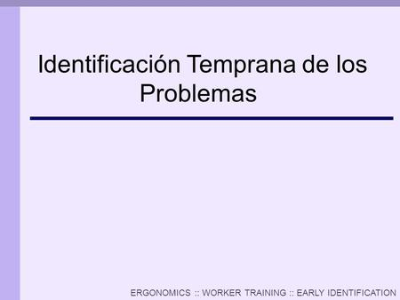 ERGONOMICS :: WORKER TRAINING :: EARLY IDENTIFICATION Identificación Temprana de los Problemas.