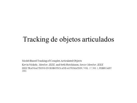 Tracking de objetos articulados Model-Based Tracking of Complex Articulated Objects Kevin Nickels, Member, IEEE, and Seth Hutchinson, Senior Member, IEEE.