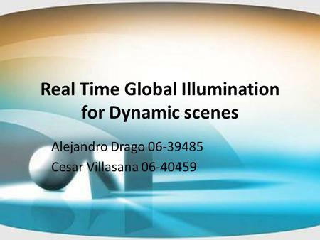 Real Time Global Illumination for Dynamic scenes Alejandro Drago 06-39485 Cesar Villasana 06-40459.