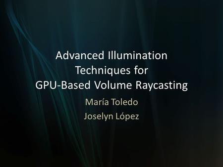 Advanced Illumination Techniques for GPU-Based Volume Raycasting María Toledo Joselyn López.