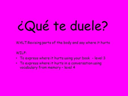¿Qué te duele? WALT:Revising parts of the body and say where it hurts WILF: To express where it hurts using your book - level 3 To express where it hurts.