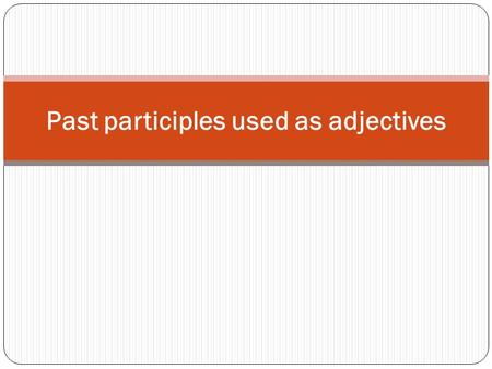 Past participles used as adjectives. What is a past participle? It is a verb form that can be used as an adjective. You can use it to describe a condition.