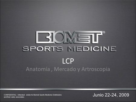 CONFIDENTIAL—Intended solely for Biomet Sports Medicine Distributors and their sales associates. LCP Anatomía, Mercado y Artroscopia Junio 22-24, 2009.