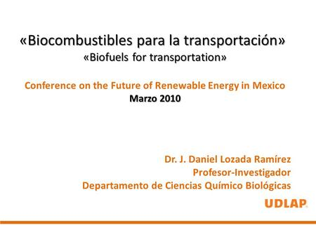 «Biocombustibles para la transportación» «Biofuels for transportation» Conference on the Future of Renewable Energy in Mexico Marzo 2010 Dr. J. Daniel.
