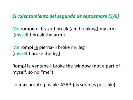 El calentamiento del segundo de septiembre (5/6) Me rompo el brazo-I break (am breaking) my arm (myself I break the arm ) Me rompí la pierna- I broke my.