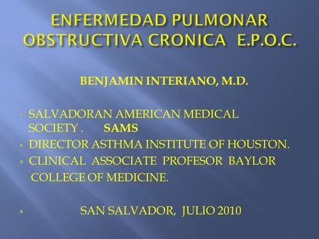 BENJAMIN INTERIANO, M.D. SALVADORAN AMERICAN MEDICAL SOCIETY. SAMS DIRECTOR ASTHMA INSTITUTE OF HOUSTON. CLINICAL ASSOCIATE PROFESOR BAYLOR COLLEGE OF.