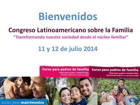 "Relationship Central Conference [Date] [Location] [City] Bienvenidos 11 y 12 de julio 2014 Congreso Latinoamericano sobre la Familia ""Transformando nuestra."