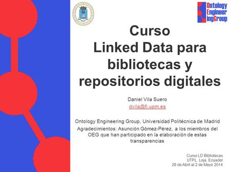 Curso Linked Data para bibliotecas y repositorios digitales Daniel Vila Suero Ontology Engineering Group, Universidad Politécnica de Madrid.