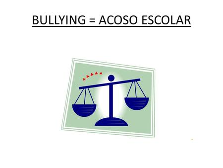 BULLYING = ACOSO ESCOLAR