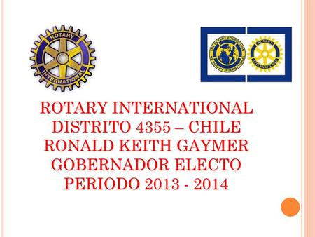 ROTARY INTERNATIONAL DISTRITO 4355 – CHILE RONALD KEITH GAYMER GOBERNADOR ELECTO PERIODO 2013 - 2014.