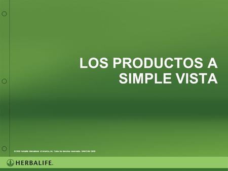 LOS PRODUCTOS A SIMPLE VISTA © 2009 Herbalife International of America, Inc. Todos los derechos reservados. SAM/CAM 09/09.