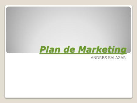 Plan de Marketing Plan de Marketing ANDRES SALAZAR.