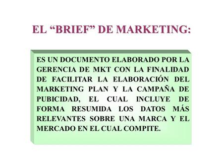 "EL ""BRIEF"" DE MARKETING: ES UN DOCUMENTO ELABORADO POR LA GERENCIA DE MKT CON LA FINALIDAD DE FACILITAR LA ELABORACIÓN DEL MARKETING PLAN Y LA CAMPAÑA."