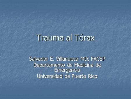 Trauma al Tórax Salvador E. Villanueva MD, FACEP