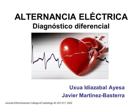 ALTERNANCIA ELÉCTRICA Diagnóstico diferencial Uxua Idiazabal Ayesa Javier Martinez-Basterra Journal of the American College of Cardiology 40: 207-217,