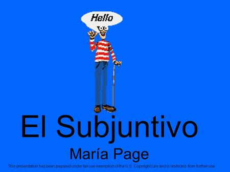 El Subjuntivo María Page This presentation has been prepared under fair use exemption of the U.S. Copyright Law and is restricted from further use.