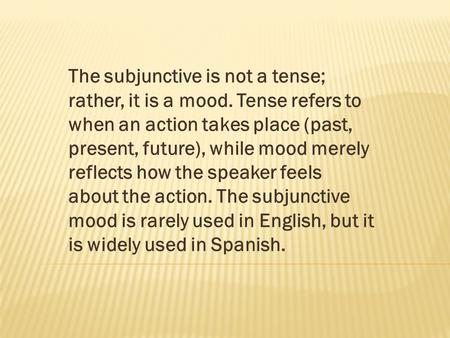 The subjunctive is not a tense; rather, it is a mood. Tense refers to when an action takes place (past, present, future), while mood merely reflects how.