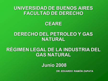 - 0 - UNIVERSIDAD DE BUENOS AIRES FACULTAD DE DERECHO CEARE DERECHO DEL PETROLEO Y GAS NATURAL RÉGIMEN LEGAL DE LA INDUSTRIA DEL GAS NATURAL Junio 2008.