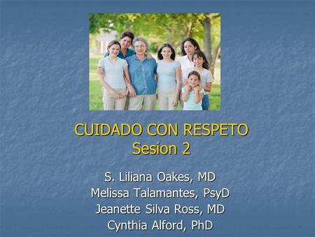 CUIDADO CON RESPETO Sesion 2 S. Liliana Oakes, MD Melissa Talamantes, PsyD Jeanette Silva Ross, MD Cynthia Alford, PhD.