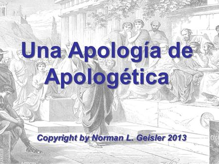 Una Apología de Apologética Copyright by Norman L. Geisler 2013.