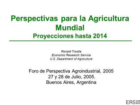 Perspectivas para la Agricultura Mundial Proyecciones hasta 2014 Ronald Trostle Economic Research Service U.S. Department of Agriculture Foro de Perspectiva.