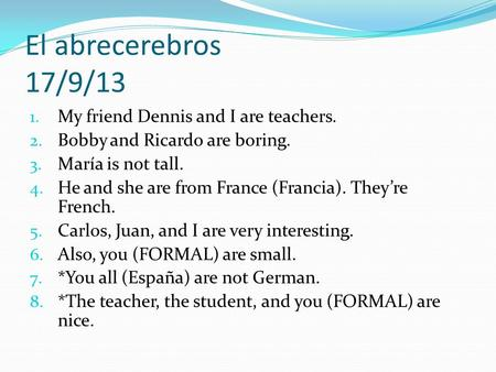 El abrecerebros 17/9/13 1. My friend Dennis and I are teachers. 2. Bobby and Ricardo are boring. 3. María is not tall. 4. He and she are from France (Francia).