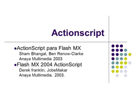 Actionscript ActionScript para Flash MX Sham Bhangal, Ben Renow-Clarke Anaya Multimedia 2003 Flash MX 2004 ActionScript Derek franklin, JobeMakar Anaya.