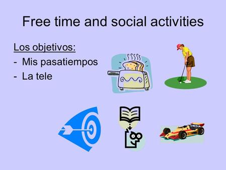 Free time and social activities Los objetivos: -Mis pasatiempos -La tele.