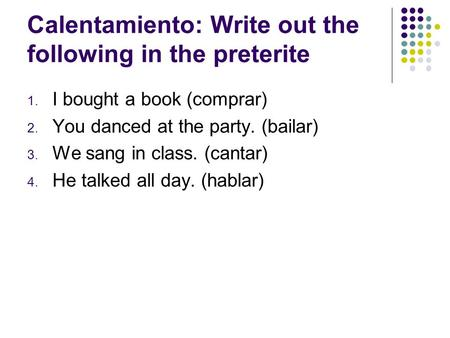 Calentamiento: Write out the following in the preterite 1. I bought a book (comprar) 2. You danced at the party. (bailar) 3. We sang in class. (cantar)