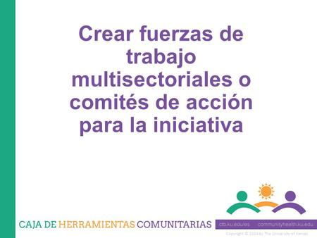 Copyright © 2014 by The University of Kansas Crear fuerzas de trabajo multisectoriales o comités de acción para la iniciativa.
