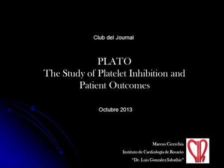 "PLATO The Study of Platelet Inhibition and Patient Outcomes Club del Journal Marcos Cicerchia Instituto de Cardiología de Rosario ""Dr. Luis Gonzalez Sabathie"""