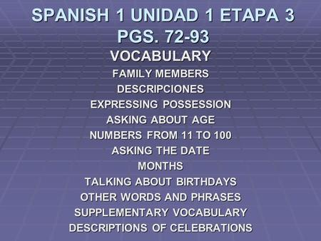 SPANISH 1 UNIDAD 1 ETAPA 3 PGS. 72-93 VOCABULARY FAMILY MEMBERS DESCRIPCIONES EXPRESSING POSSESSION ASKING ABOUT AGE NUMBERS FROM 11 TO 100 ASKING THE.