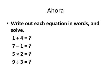 Ahora Write out each equation in words, and solve. 1 + 4 = ? 7 – 1 = ? 5 × 2 = ? 9 ÷ 3 = ?