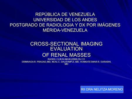 REPÚBLICA DE VENEZUELA UNIVERSIDAD DE LOS ANDES POSTGRADO DE RADIOLOGIA Y DX POR IMÁGENES MÉRIDA-VENEZUELA CROSS-SECTIONAL IMAGING EVALUATION OF RENAL.