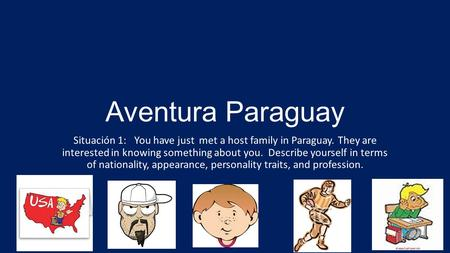 Aventura Paraguay Situación 1: You have just met a host family in Paraguay. They are interested in knowing something about you. Describe yourself in terms.