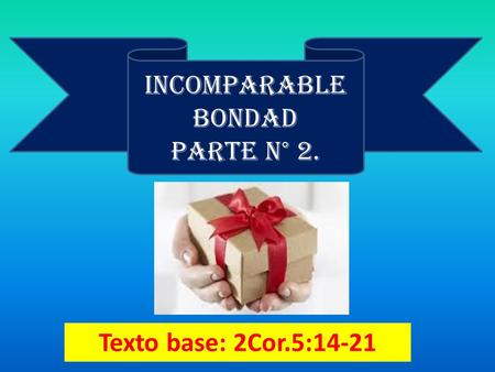 Texto base: 2Cor.5:14-21 INCOMPARABLE BONDAD PARTE N° 2.
