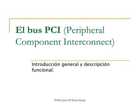 ©2005, José Mª Foces Morán El bus PCI (Peripheral Component Interconnect) Introducción general y descripción funcional.
