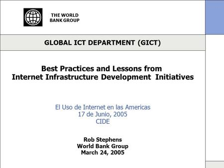 GLOBAL ICT DEPARTMENT (GICT) THE WORLD BANK GROUP Best Practices and Lessons from Internet Infrastructure Development Initiatives Rob Stephens World Bank.