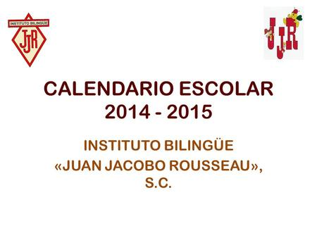 CALENDARIO ESCOLAR 2014 - 2015 INSTITUTO BILINGÜE «JUAN JACOBO ROUSSEAU», S.C.